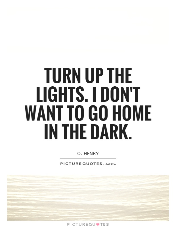 Turn up the lights. I don\'t want to go home in the dark ...