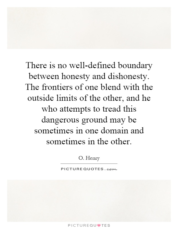 There is no well-defined boundary between honesty and dishonesty. The frontiers of one blend with the outside limits of the other, and he who attempts to tread this dangerous ground may be sometimes in one domain and sometimes in the other Picture Quote #1