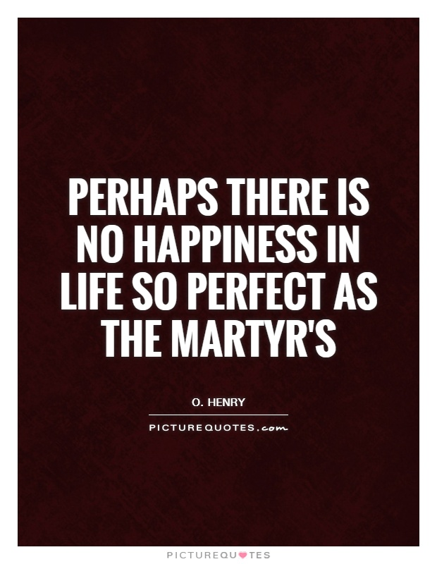 Perhaps there is no happiness in life so perfect as the martyr's Picture Quote #1