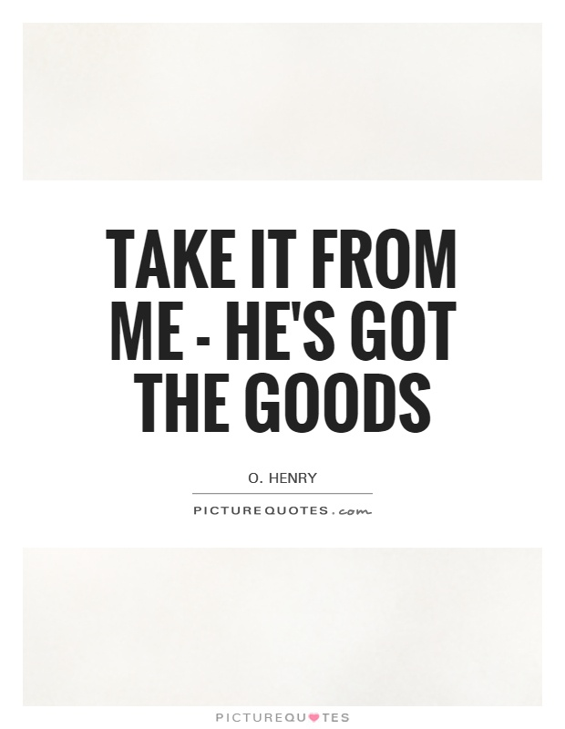 Take it from me - he's got the goods Picture Quote #1