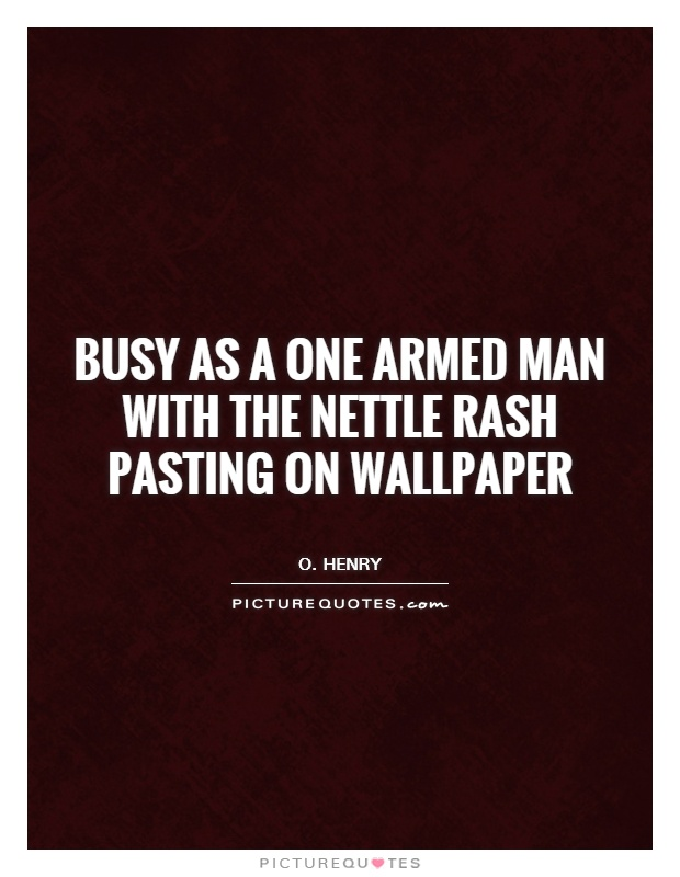 Busy as a one armed man with the nettle rash pasting on wallpaper Picture Quote #1