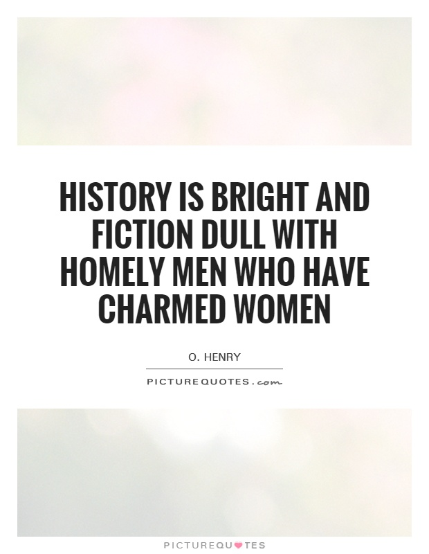 History is bright and fiction dull with homely men who have charmed women Picture Quote #1