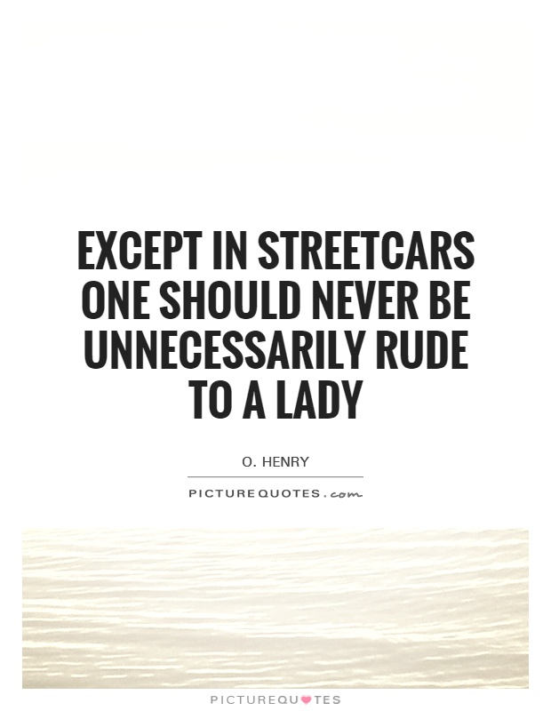 Except in streetcars one should never be unnecessarily rude to a lady Picture Quote #1