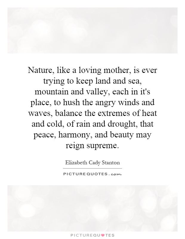 Nature, like a loving mother, is ever trying to keep land and sea, mountain and valley, each in it's place, to hush the angry winds and waves, balance the extremes of heat and cold, of rain and drought, that peace, harmony, and beauty may reign supreme Picture Quote #1