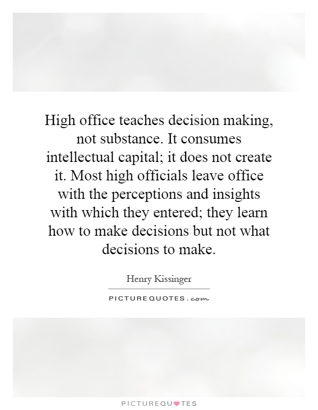 High office teaches decision making, not substance. It consumes intellectual capital; it does not create it. Most high officials leave office with the perceptions and insights with which they entered; they learn how to make decisions but not what decisions to make Picture Quote #1