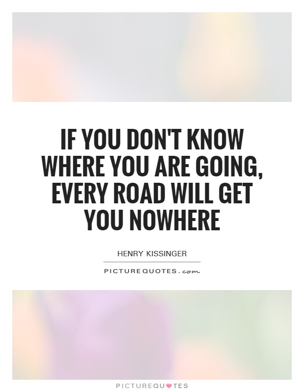 If you don't know where you are going, every road will get you nowhere Picture Quote #1