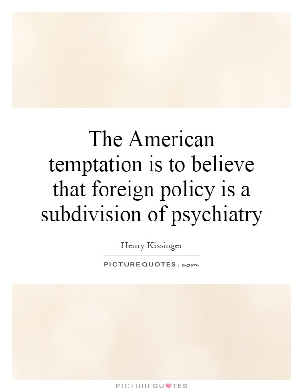 The American temptation is to believe that foreign policy is a subdivision of psychiatry Picture Quote #1