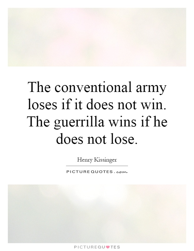 The conventional army loses if it does not win. The guerrilla wins if he does not lose Picture Quote #1