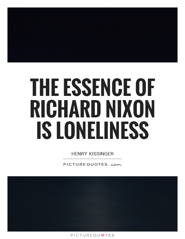 The essence of Richard Nixon is loneliness Picture Quote #1