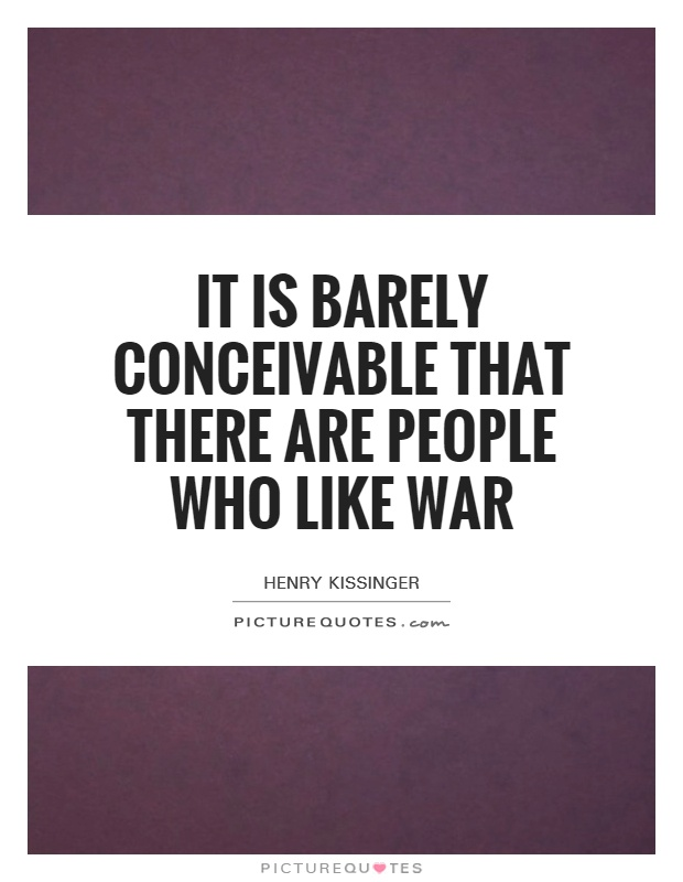 It is barely conceivable that there are people who like war Picture Quote #1