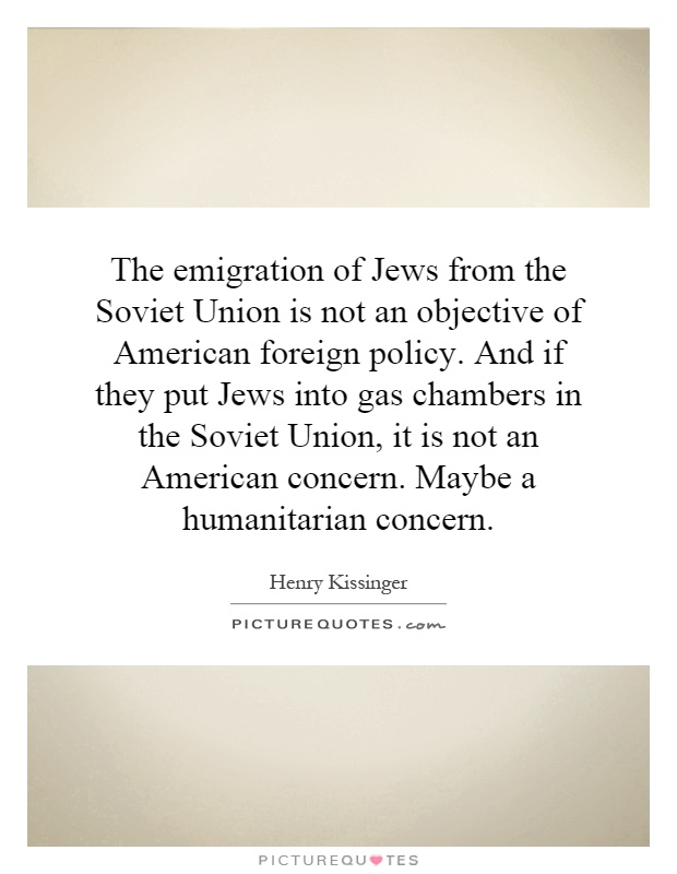 The emigration of Jews from the Soviet Union is not an objective of American foreign policy. And if they put Jews into gas chambers in the Soviet Union, it is not an American concern. Maybe a humanitarian concern Picture Quote #1