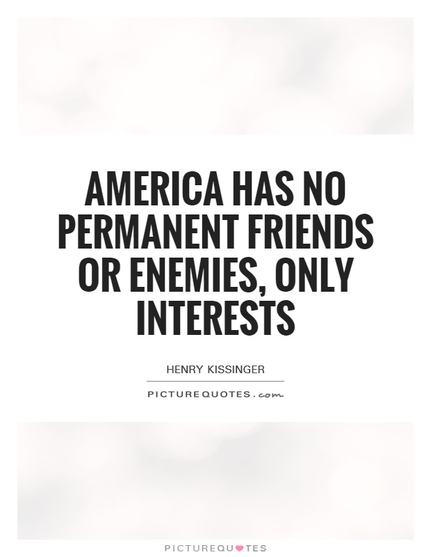America has no permanent friends or enemies, only interests Picture Quote #1