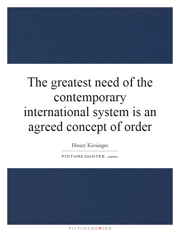 The greatest need of the contemporary international system is an agreed concept of order Picture Quote #1