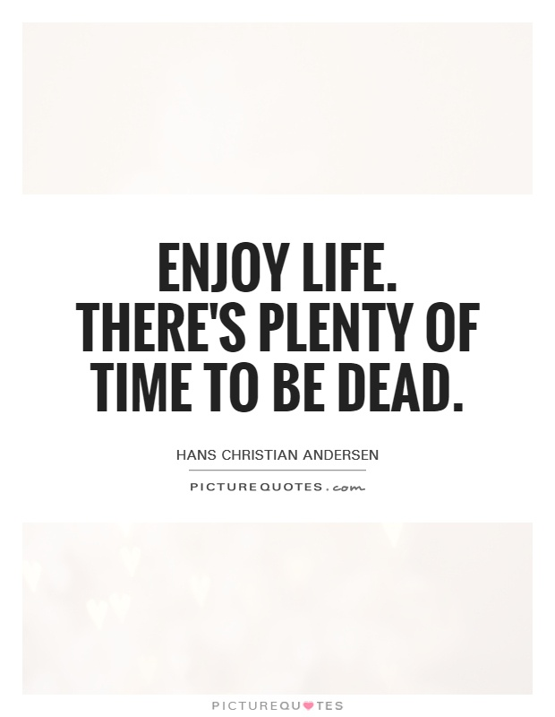 Enjoy life. There's plenty of time to be dead Picture Quote #1