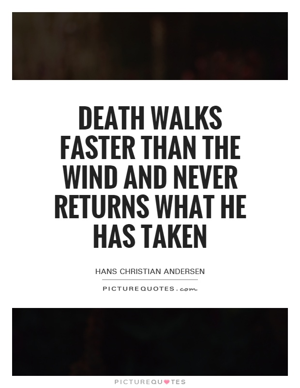 Death walks faster than the wind and never returns what he has taken Picture Quote #1