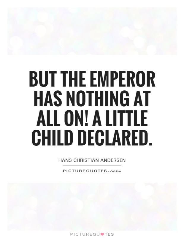 But the emperor has nothing at all on! A little child declared Picture Quote #1