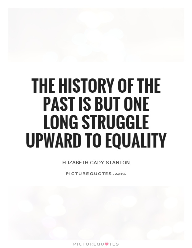 The history of the past is but one long struggle upward to equality Picture Quote #1