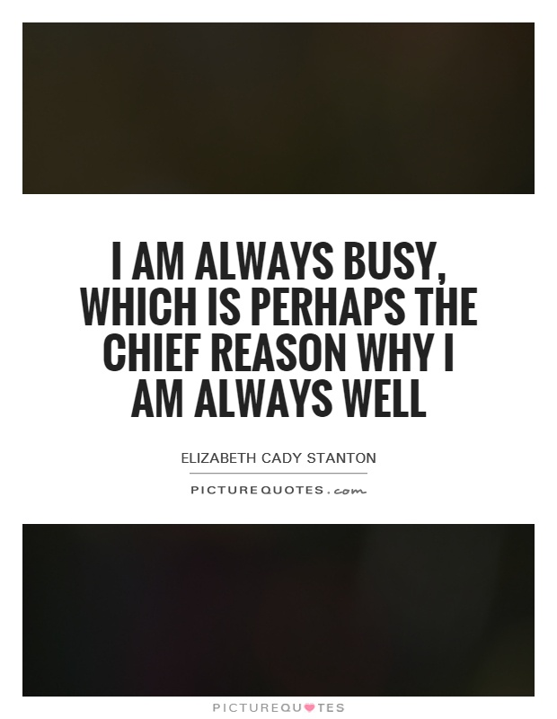 I am always busy, which is perhaps the chief reason why I am always well Picture Quote #1