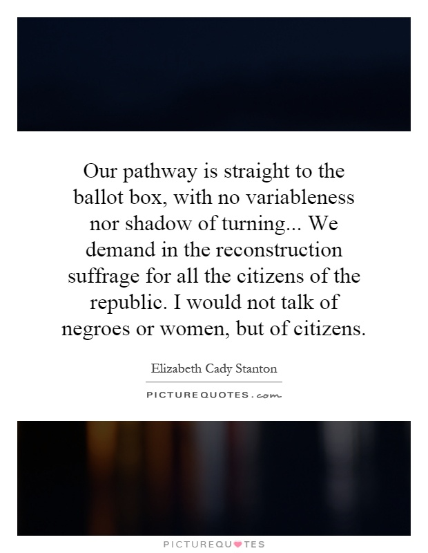 Our pathway is straight to the ballot box, with no variableness nor shadow of turning... We demand in the reconstruction suffrage for all the citizens of the republic. I would not talk of negroes or women, but of citizens Picture Quote #1