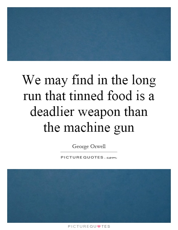 We may find in the long run that tinned food is a deadlier weapon than the machine gun Picture Quote #1