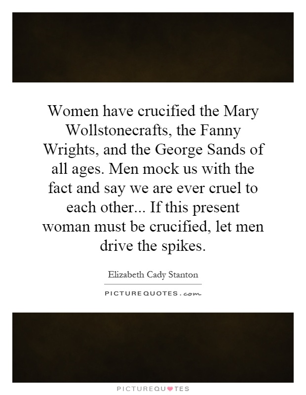 Women have crucified the Mary Wollstonecrafts, the Fanny Wrights, and the George Sands of all ages. Men mock us with the fact and say we are ever cruel to each other... If this present woman must be crucified, let men drive the spikes Picture Quote #1