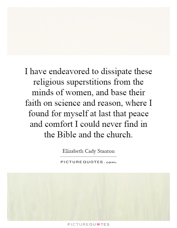 I have endeavored to dissipate these religious superstitions from the minds of women, and base their faith on science and reason, where I found for myself at last that peace and comfort I could never find in the Bible and the church Picture Quote #1