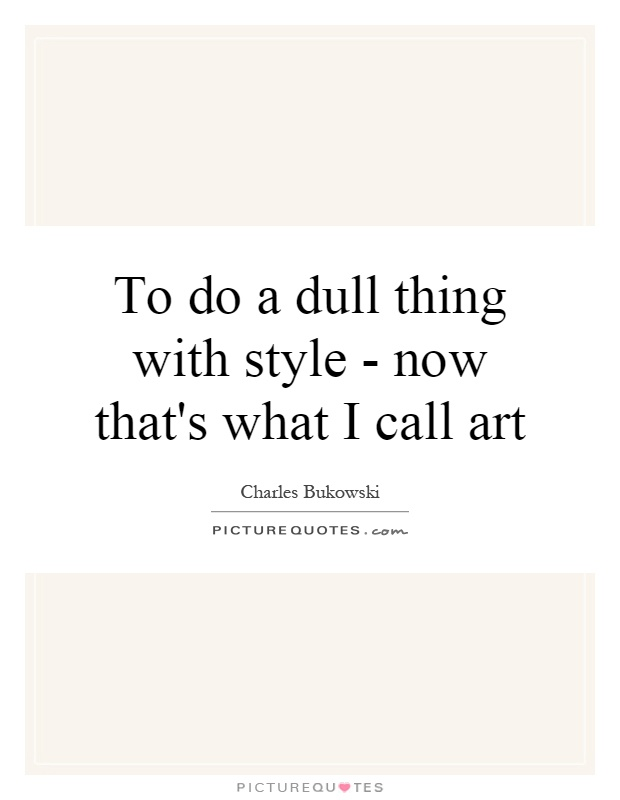To do a dull thing with style - now that's what I call art Picture Quote #1