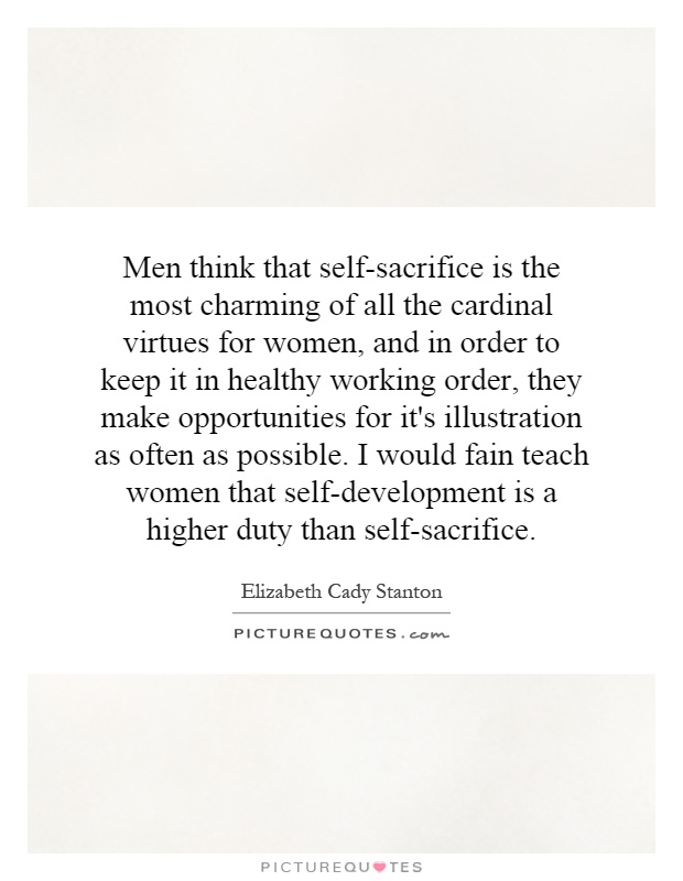 Men think that self-sacrifice is the most charming of all the cardinal virtues for women, and in order to keep it in healthy working order, they make opportunities for it's illustration as often as possible. I would fain teach women that self-development is a higher duty than self-sacrifice Picture Quote #1