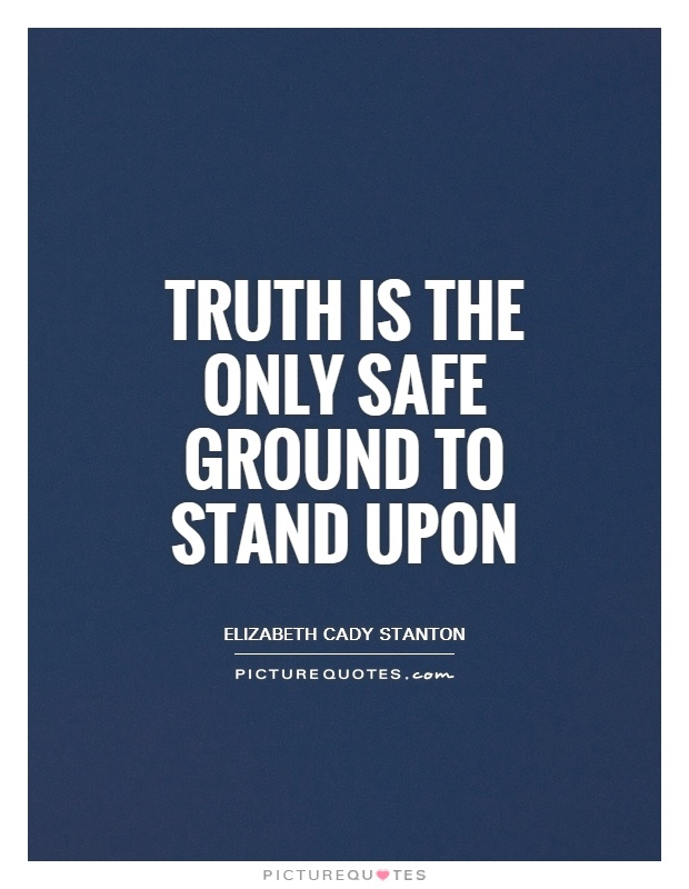 Truth is the only safe ground to stand upon Picture Quote #1