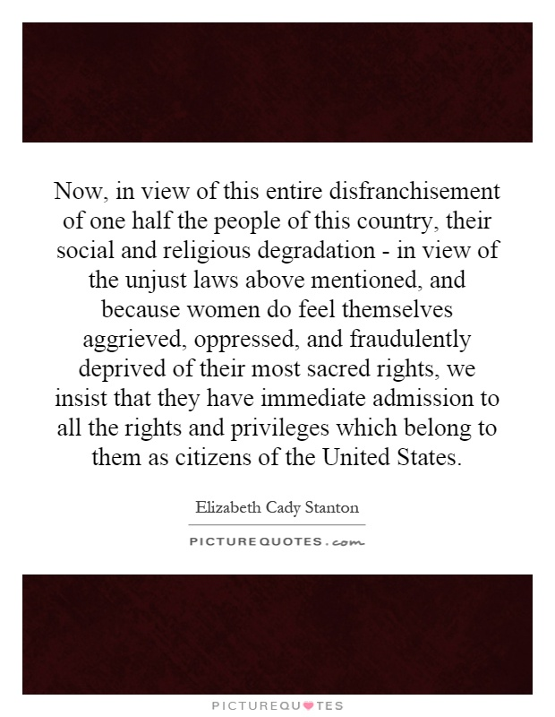 Now, in view of this entire disfranchisement of one half the people of this country, their social and religious degradation - in view of the unjust laws above mentioned, and because women do feel themselves aggrieved, oppressed, and fraudulently deprived of their most sacred rights, we insist that they have immediate admission to all the rights and privileges which belong to them as citizens of the United States Picture Quote #1
