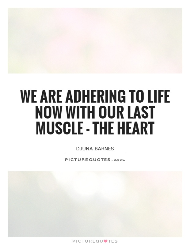 We are adhering to life now with our last muscle - the heart Picture Quote #1