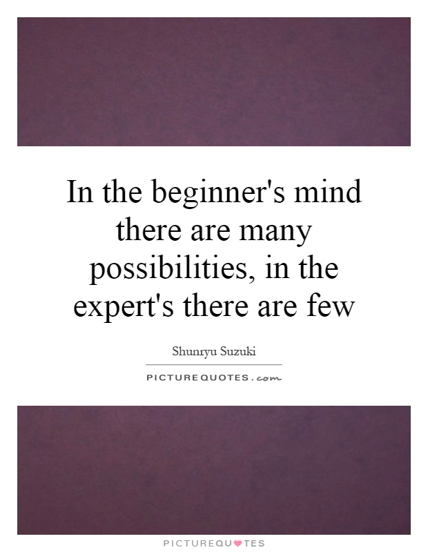 In the beginner's mind there are many possibilities, in the expert's there are few Picture Quote #1