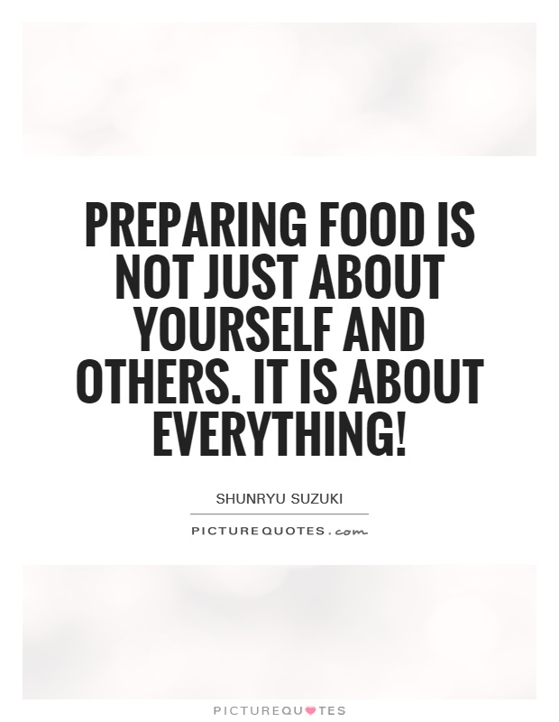 Preparing food is not just about yourself and others. It is about everything! Picture Quote #1