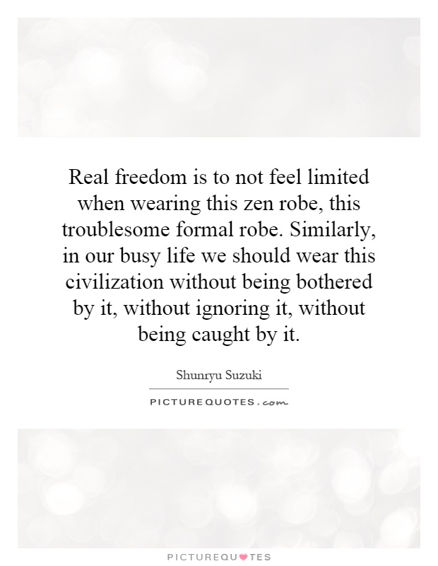 Real freedom is to not feel limited when wearing this zen robe, this troublesome formal robe. Similarly, in our busy life we should wear this civilization without being bothered by it, without ignoring it, without being caught by it Picture Quote #1
