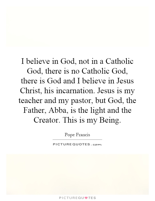 I believe in God, not in a Catholic God, there is no Catholic God, there is God and I believe in Jesus Christ, his incarnation. Jesus is my teacher and my pastor, but God, the Father, Abba, is the light and the Creator. This is my Being Picture Quote #1