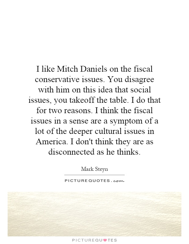I like Mitch Daniels on the fiscal conservative issues. You disagree with him on this idea that social issues, you takeoff the table. I do that for two reasons. I think the fiscal issues in a sense are a symptom of a lot of the deeper cultural issues in America. I don't think they are as disconnected as he thinks Picture Quote #1