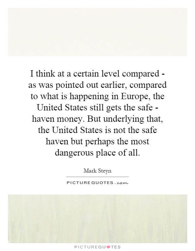 I think at a certain level compared - as was pointed out earlier, compared to what is happening in Europe, the United States still gets the safe - haven money. But underlying that, the United States is not the safe haven but perhaps the most dangerous place of all Picture Quote #1