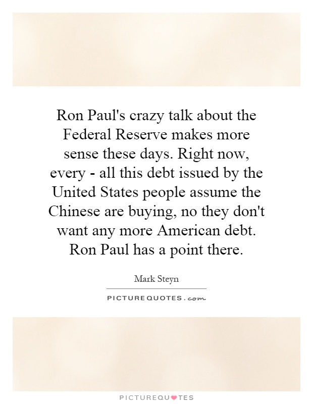 Ron Paul's crazy talk about the Federal Reserve makes more sense these days. Right now, every - all this debt issued by the United States people assume the Chinese are buying, no they don't want any more American debt. Ron Paul has a point there Picture Quote #1