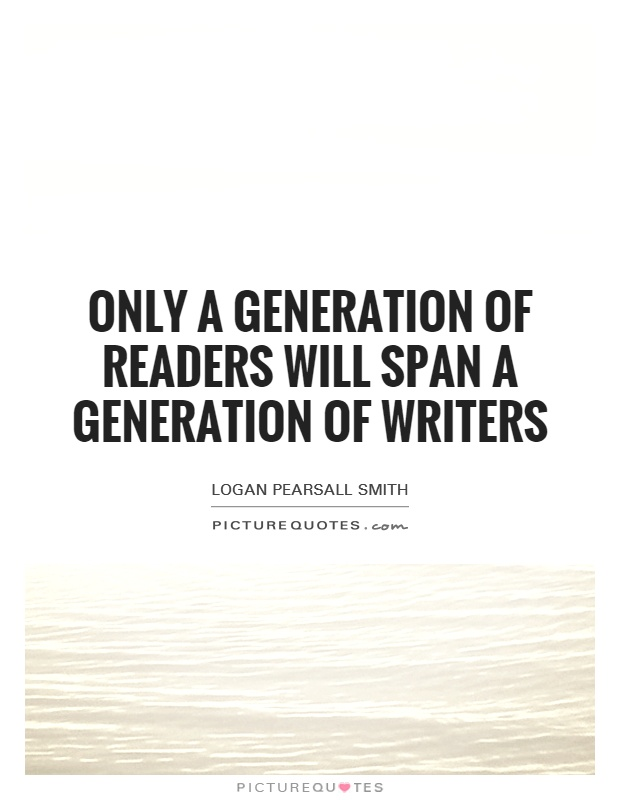 Only a generation of readers will span a generation of writers Picture Quote #1
