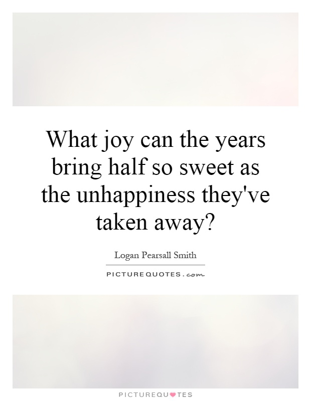 What joy can the years bring half so sweet as the unhappiness they've taken away? Picture Quote #1