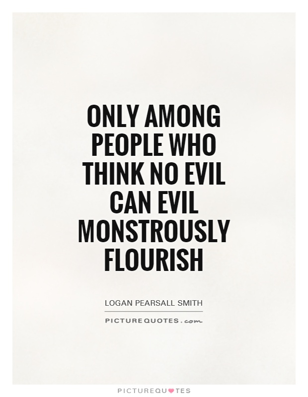 Only among people who think no evil can Evil monstrously flourish Picture Quote #1