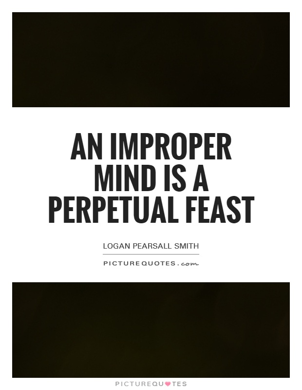 An improper mind is a perpetual feast Picture Quote #1