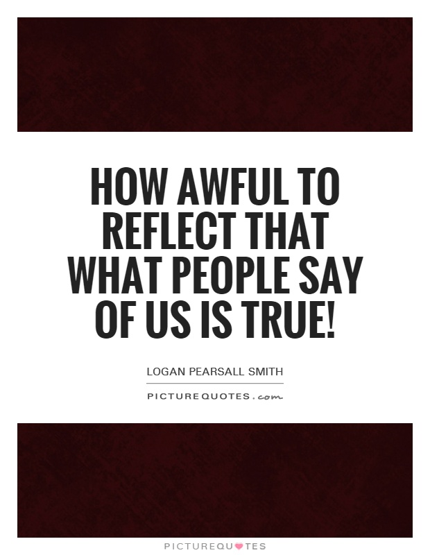 How awful to reflect that what people say of us is true! Picture Quote #1