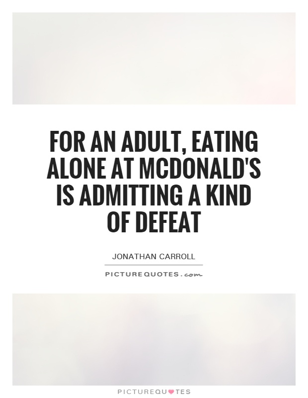 For an adult, eating alone at McDonald's is admitting a kind of defeat Picture Quote #1