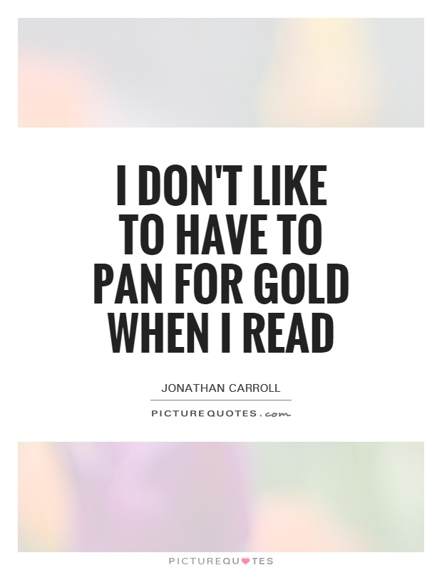 I don't like to have to pan for gold when I read Picture Quote #1