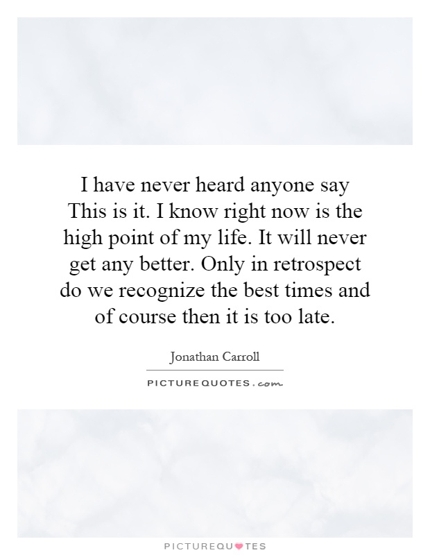 I have never heard anyone say This is it. I know right now is the high point of my life. It will never get any better. Only in retrospect do we recognize the best times and of course then it is too late Picture Quote #1