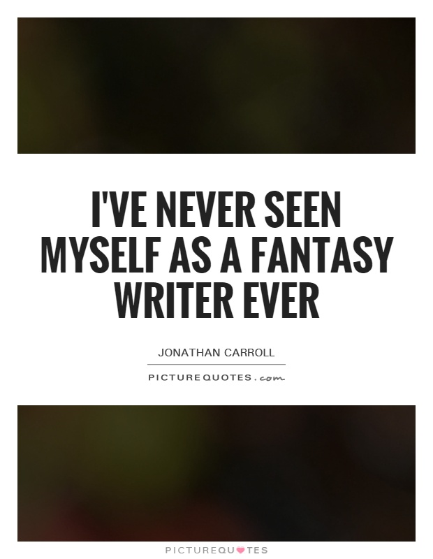I've never seen myself as a fantasy writer ever Picture Quote #1