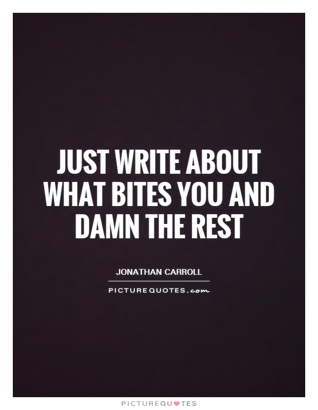 Just write about what bites you and damn the rest Picture Quote #1