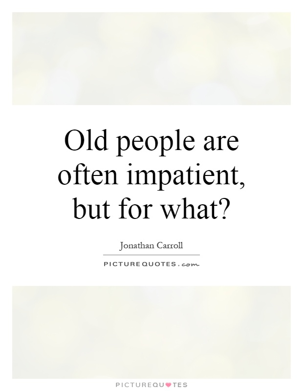 Old People Quotes Magnificent Old People Are Often Impatient But For What  Picture Quotes