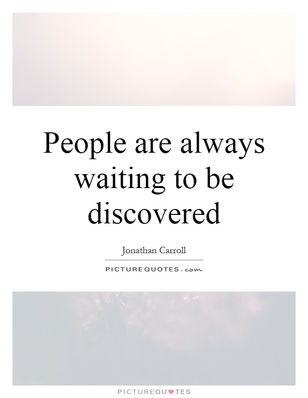 People are always waiting to be discovered Picture Quote #1